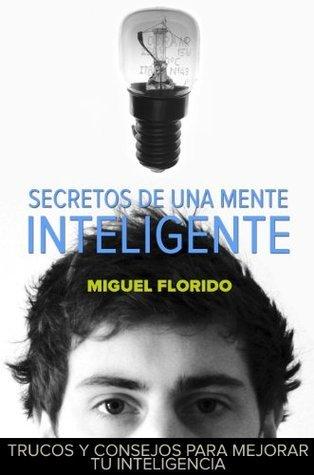 Secretos de una mente inteligente: Técnicas y ejercicios prácticos para mejorar tu inteligencia (Conociendo nuestra mente nº 2) Miguel Florido