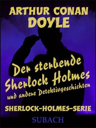 Der sterbende Sherlock Holmes und andere Detektivgeschichten Arthur Conan Doyle