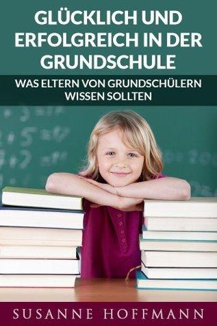 Glücklich und Erfolgreich in der Grundschule: was Eltern von Grundschülern wissen sollten  by  Susanne Hoffmann