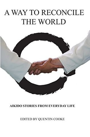 A Way to Reconcile the World: Aikido Stories from Everyday Life  by  Quentin Cooke