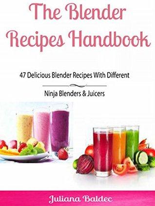 The Blender Recipes Handbook: 47 Delicious Blender Recipes With Different Ninja Blenders & Juicers: 4 In 1 Blender Recipes Handbook Box Set  by  Juliana Baldec