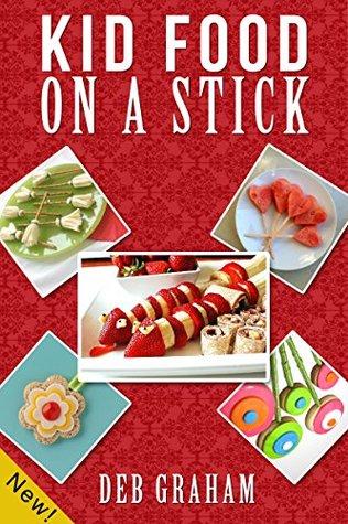 Kid Food On A Stick (Busy Kids, Happy Kids Book 4) Deb Graham