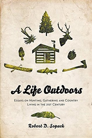A Life Outdoors: Essays on Hunting, Gathering and Country Living in the 21st Century  by  Robert D. Sopuck