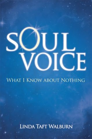 Soul Voice : What I Know About Nothing Linda Taft Walburn