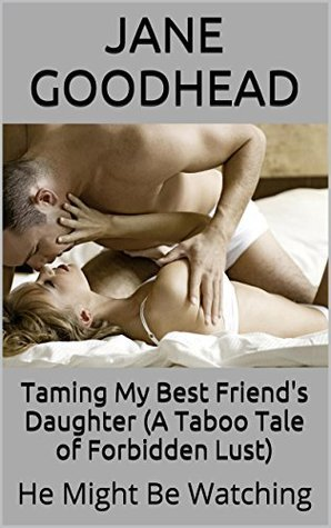 Taming My Best Friends Daughter (A Taboo Tale of Forbidden Lust): He Might Be Watching Jane Goodhead