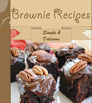 Brownies: 101 Simple and Delicious Brownie Recipes (brownie cookbook, brownie recipe book, brownie recipe, brownie, homemade brownies) Jennifer Smith