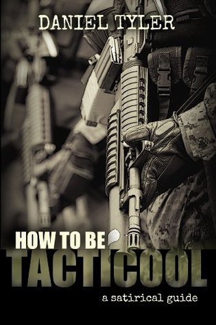 How to Be Tacticool: A Satirical Guide Daniel Tyler