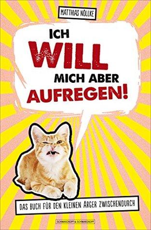 Ich will mich aber aufregen!: Das Buch für den kleinen Ärger zwischendurch Matthias Nöllke