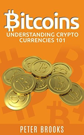 Bitcoins: Understanding Crypto Currencies 101  by  Peter Brooks