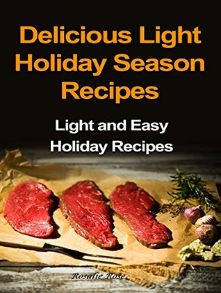 Delicious Light Holiday Season Recipes: Light and Easy Holiday Recipes Rosalie Rose