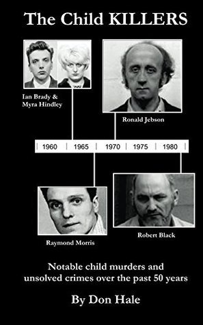 The Child Killers: Notable child murders and unsolved crimes over the past 50-years Don Hale