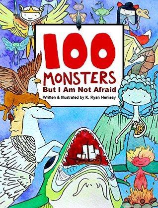 100 Monsters But I Am Not Afraid: & The Monstrous Encyclopedia K. Ryan Henisey