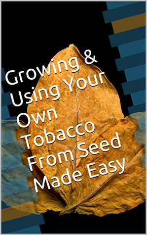 Growing & Using Your Own Tobacco From Seed Made Easy Sean Hart