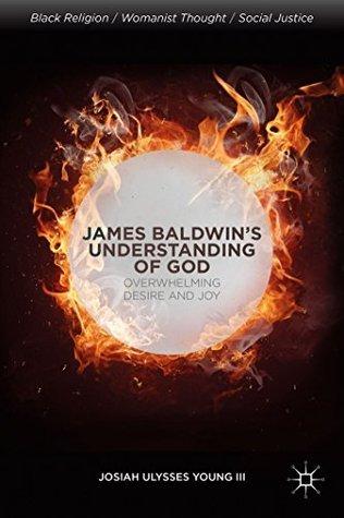 James Baldwins Understanding of God: Overwhelming Desire and Joy Josiah Ulysses Young III