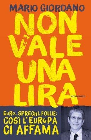 Non vale una lira: Euro, sprechi, follie: così lEuropa ci affama Mario Giordano