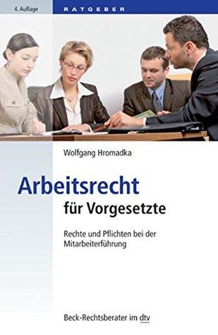 Arbeitsrecht für Vorgesetzte: Rechte und Pflichten bei der Mitarbeiterführung Wolfgang Hromadka