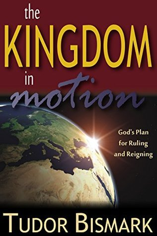 The Kingdom In Motion: Gods Plan For Ruling And Reigning  by  Tudor Bismark