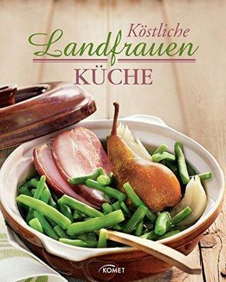 Köstliche Landfrauenküche: Kochen wie auf dem Land Unknown