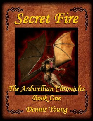 Secret Fire - The Ardwellian Chronicles, Book One  by  Dennis Young