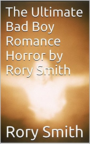 The Ultimate Bad Boy Romance Horror  by  Rory Smith by Rory Smith