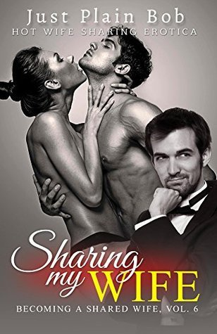 Sharing My Wife (Becoming A Shared Wife, Vol. 6): Hot Wife Sharing Erotica Just Plain Bob