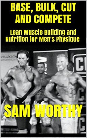 Base, Bulk, Cut and Compete: Lean Muscle Building and Nutrition for Mens Physique Sam Worthy