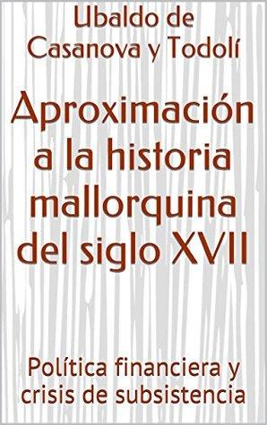 Aproximación a la historia mallorquina del siglo XVII: Política financiera y crisis de subsistencia Ubaldo de Casanova y Todoli