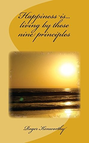 Happiness is...living these nine principles by Roger Charles Kenworthy
