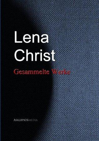 Lena Christ: Gesammelte Werke Lena Christ