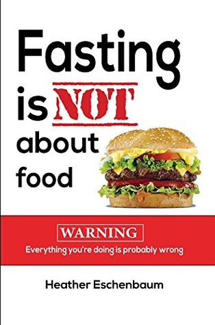 Fasting Is Not about Food  by  Heather J Eschenbaum