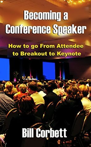 Becoming a Conference Speaker: How to go From Attendee to Breakout to Keynote Bill  Corbett