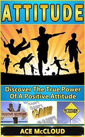 Attitude: Discover The True Power Of A Positive Attitude Ace McCloud