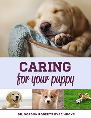 Caring for Your Puppy: How to care for your puppy and everything you need to know to keep them well.  by  Gordon Roberts
