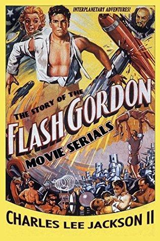 The Story of the Flash Gordon Movie Serials Charles Lee II Jackson