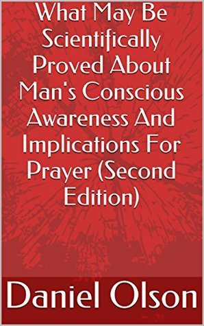 What May Be Scientifically Proved About Mans Conscious Awareness And Implications For Prayer Daniel Olson