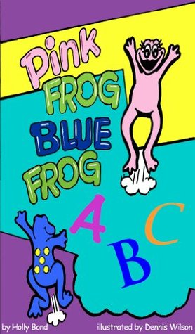 Pink Frog Blue Frog: ABCs Childrens Learning series book 2 (Pink Frog Blue Frog Childrens Learning Series)  by  Holly Bond