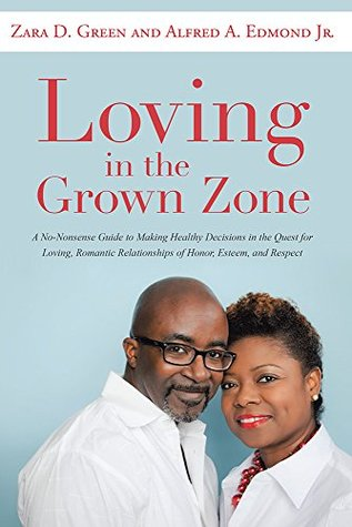 Loving in the Grown Zone: A No-Nonsense Guide to Making Healthy Decisions in the Quest for Loving, Romantic Relationships of Honor, Esteem, and Respect  by  Zara D. Green