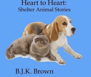 Heart to Heart: Shelter Animal Stories B.J.K. Brown