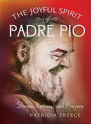 The Joyful Spirit of Padre Pio: Stories, Letters, and Prayers Patricia Treece