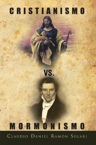 Cristianismo VS. Mormonismo Claudio Daniel Ramon Solari