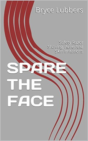 SPARE THE FACE: Safety Razor Shaving, Acne And Skin Irritations Bryce Lubbers