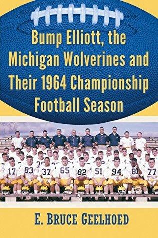 Bump Elliott, the Michigan Wolverines and Their 1964 Championship Football Season  by  E. Bruce Geelhoed