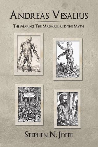 Andreas Vesalius: The Making, The Madman, and the Myth  by  Stephen N. Joffe
