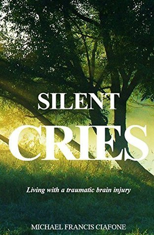 Silent Cries: Living with a Traumatic Brain Injury  by  Michael Ciafone