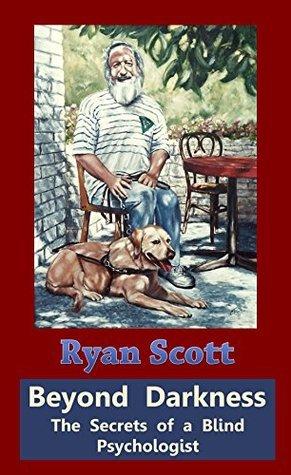 Beyond Darkness - The Secrets of a Blind Psychologist  by  Ryan Scott
