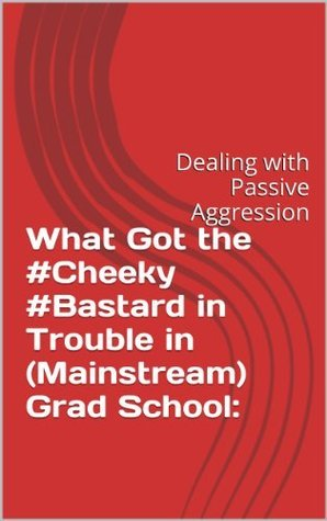 What Got the #Cheeky #Bastard in Trouble in (Mainstream) Grad School:: Dealing with Passive Aggression William L. Smith
