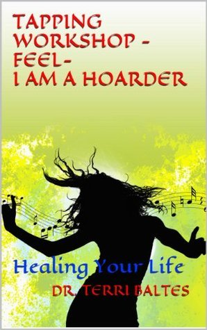 Tapping Workshop--Feel--I Am A Hoarder: Healing Your Life (HOARDING Book 2) Dr. Terri Baltes