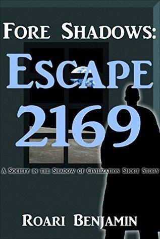 Fore Shadows: Escape 2169: A Society in the Shadow of Civilization Short Story Roari Benjamin