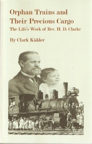 Orphan Trains and Their Precious Cargo - The Lifes Work of Rev. H. D. Clarke Herman D. Clarke