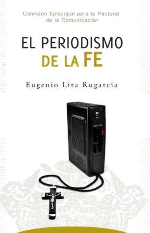 El periodismo de la fe Eugenio Lira Rugarcia